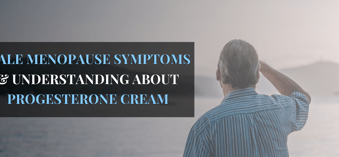 Male Menopause Symptoms & Understanding About Progesterone Cream